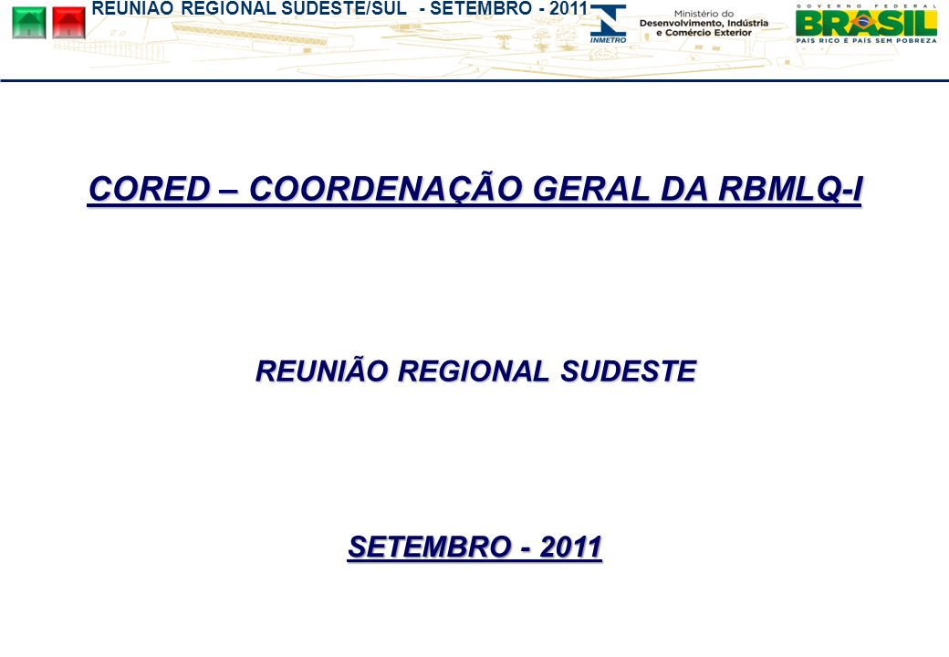 REUNIÃO REGIONAL SUDESTE/SUL - SETEMBRO - 2011 Omer Pohlmann Filho Coordenador geral da RBMLQ-I COORDENAÇÃO GERAL DA RBMLQ-I INMETRO\CORED CONTATO: email: cored@inmetro.gov.br Tel.: (xx21) 2679-9361 /9180 Fax.: (xx21) 2679-9832 /9180