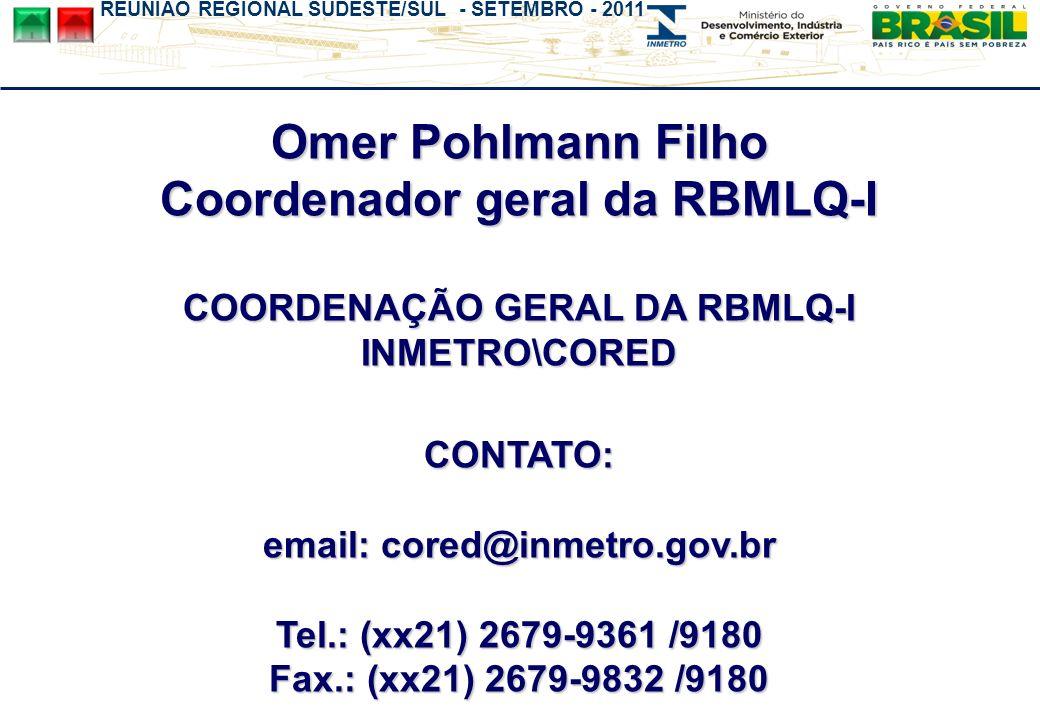 REUNIÃO REGIONAL SUDESTE/SUL - SETEMBRO - 2011 Omer Pohlmann Filho Coordenador geral da RBMLQ-I COORDENAÇÃO GERAL DA RBMLQ-I INMETRO\CORED CONTATO: em
