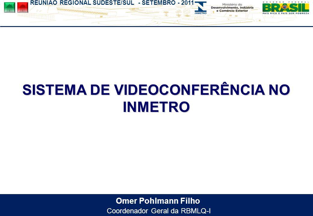REUNIÃO REGIONAL SUDESTE/SUL - SETEMBRO - 2011 Omer Pohlmann Filho Coordenador Geral da RBMLQ-I SISTEMA DE VIDEOCONFERÊNCIA NO INMETRO