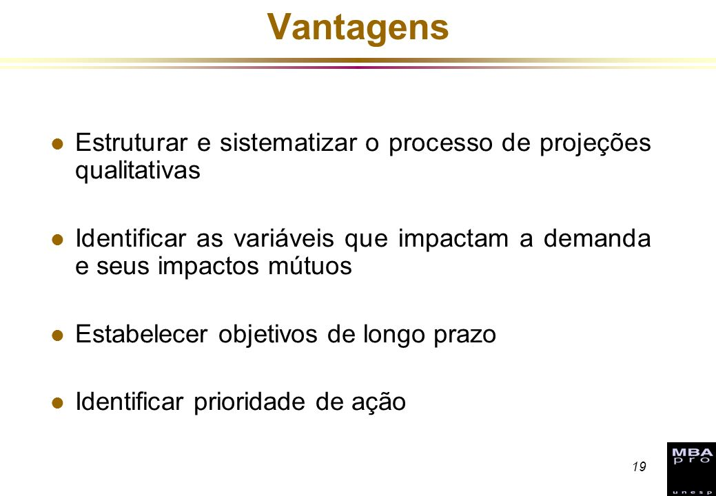 19 Vantagens l Estruturar e sistematizar o processo de projeções qualitativas l Identificar as variáveis que impactam a demanda e seus impactos mútuos