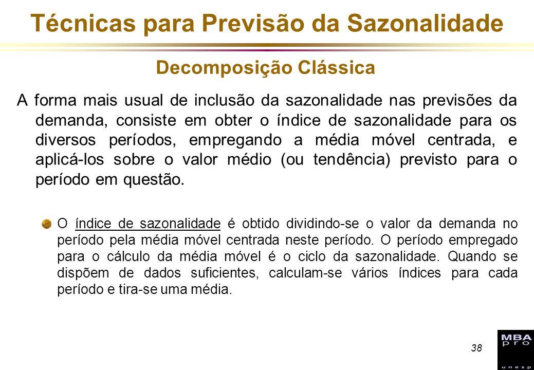 38 Técnicas para Previsão da Sazonalidade A forma mais usual de inclusão da sazonalidade nas previsões da demanda, consiste em obter o índice de sazon