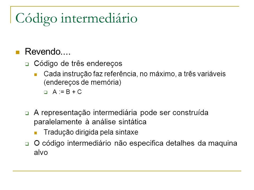 Código intermediário Revendo.... Código de três endereços Cada instrução faz referência, no máximo, a três variáveis (endereços de memória) A := B + C