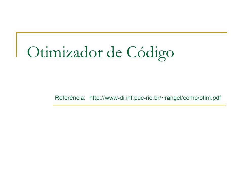 Otimizador de Código Referência: http://www-di.inf.puc-rio.br/~rangel/comp/otim.pdf