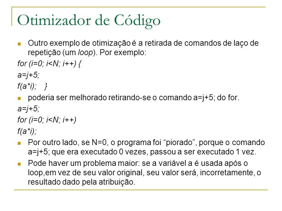 Outro exemplo de otimização é a retirada de comandos de laço de repetição (um loop). Por exemplo: for (i=0; i<N; i++) { a=j+5; f(a*i); } poderia ser m