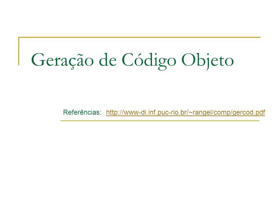 Geração de Código Objeto Referências: http://www-di.inf.puc-rio.br/~rangel/comp/gercod.pdfhttp://www-di.inf.puc-rio.br/~rangel/comp/gercod.pdf