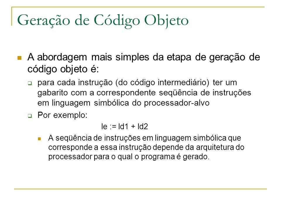 Geração de Código Objeto A abordagem mais simples da etapa de geração de código objeto é: para cada instrução (do código intermediário) ter um gabarit