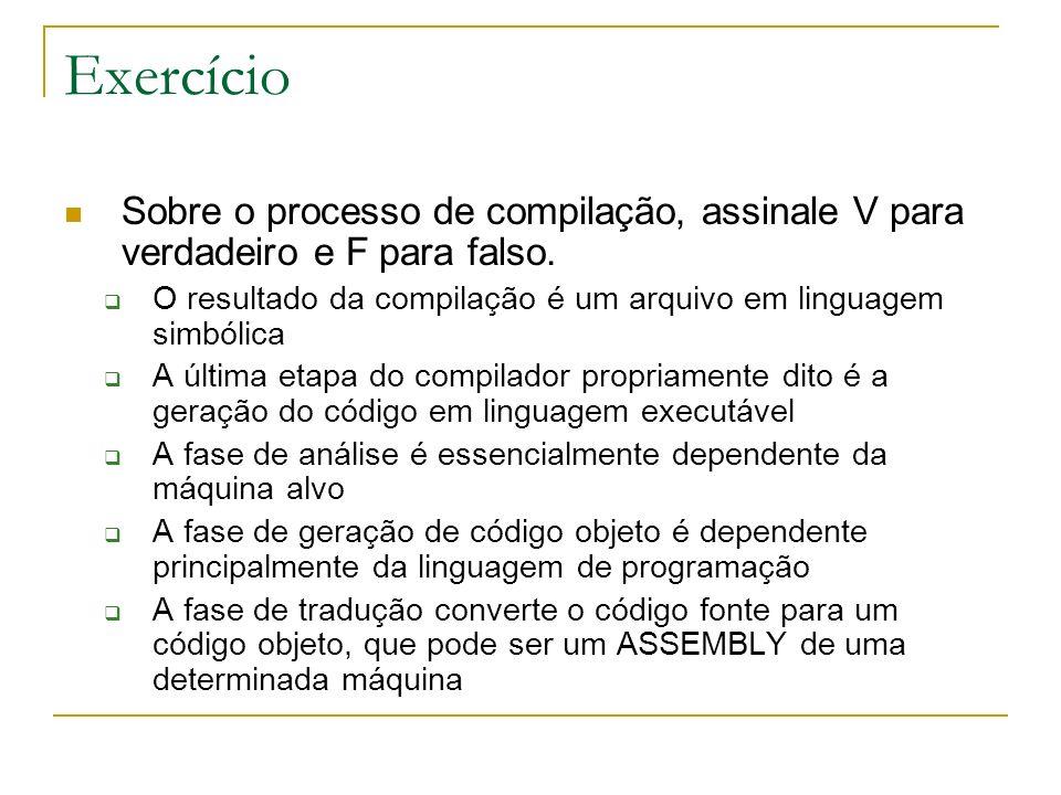 Exercício Sobre o processo de compilação, assinale V para verdadeiro e F para falso. O resultado da compilação é um arquivo em linguagem simbólica A ú