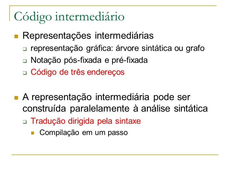 Código intermediário Representações intermediárias representação gráfica: árvore sintática ou grafo Notação pós-fixada e pré-fixada Código de três end