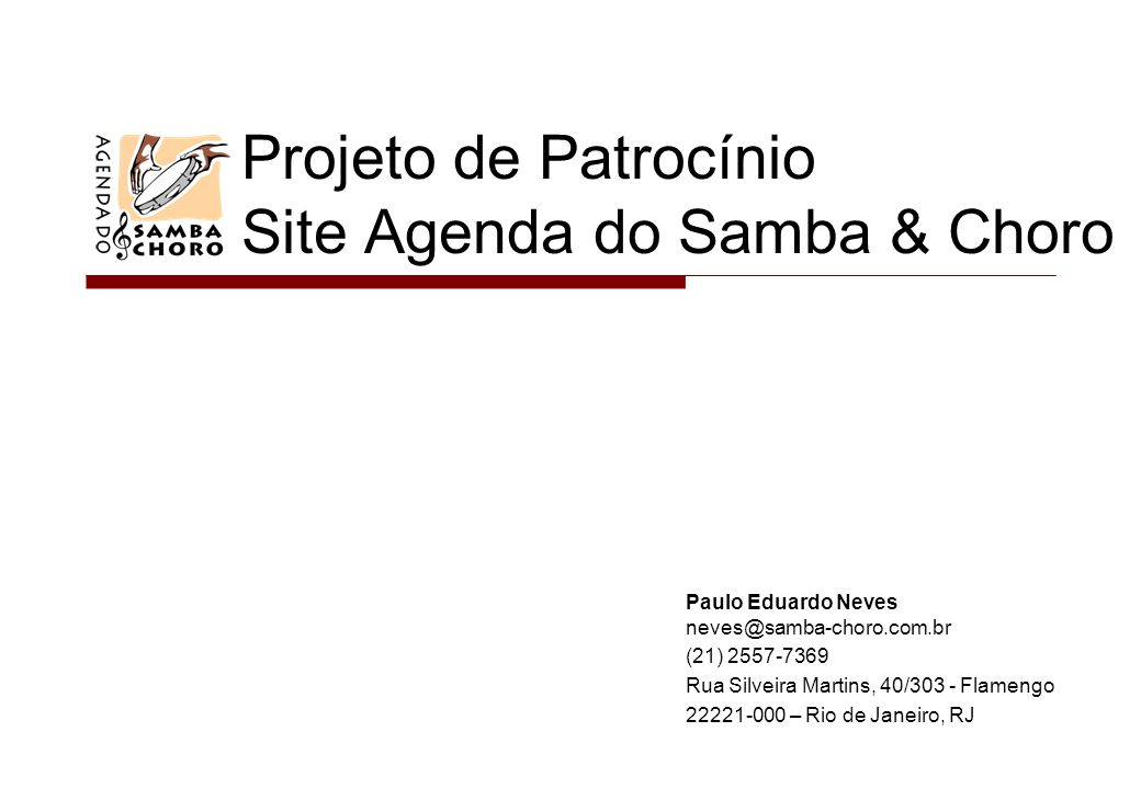 Projeto de Patrocínio Site Agenda do Samba & Choro Paulo Eduardo Neves neves@samba-choro.com.br (21) 2557-7369 Rua Silveira Martins, 40/303 - Flamengo