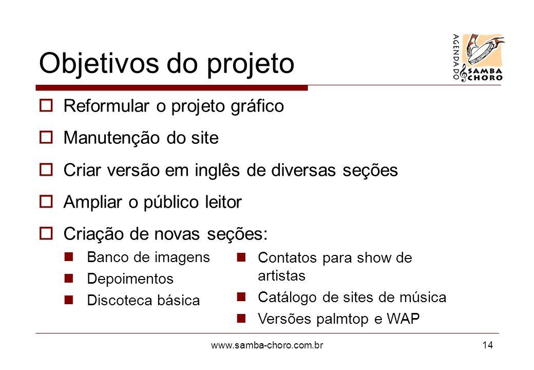 www.samba-choro.com.br14 Objetivos do projeto Reformular o projeto gráfico Manutenção do site Criar versão em inglês de diversas seções Ampliar o públ