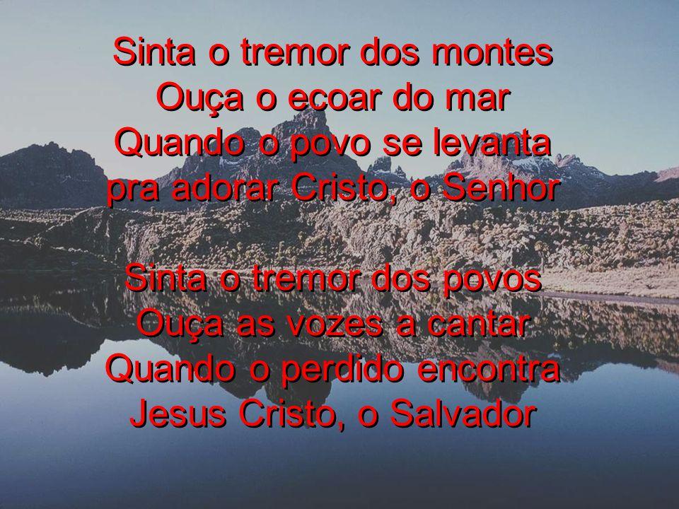 Sinta o tremor dos montes Ouça o ecoar do mar Quando o povo se levanta pra adorar Cristo, o Senhor Sinta o tremor dos povos Ouça as vozes a cantar Qua