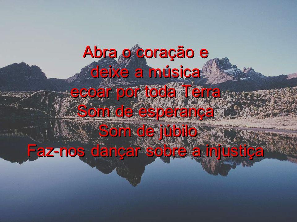 Abra o coração e deixe a música ecoar por toda Terra Som de esperança Som de júbilo Faz-nos dançar sobre a injustiça