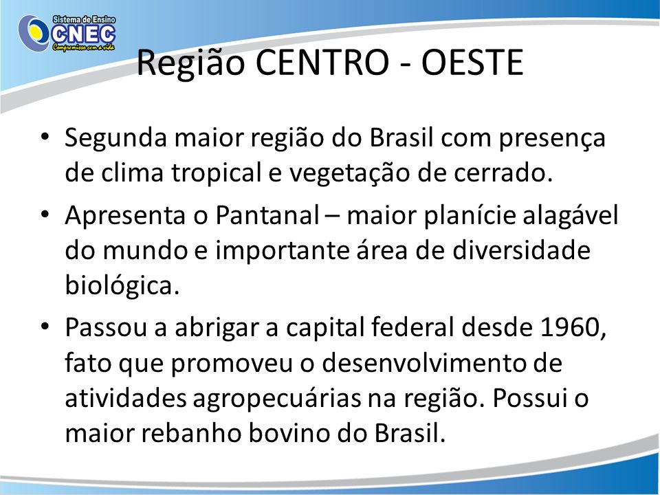Região CENTRO - OESTE Segunda maior região do Brasil com presença de clima tropical e vegetação de cerrado. Apresenta o Pantanal – maior planície alag