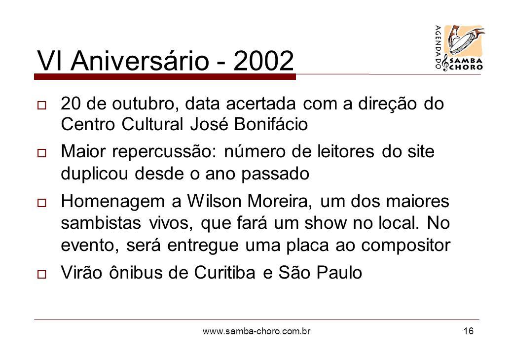 www.samba-choro.com.br16 VI Aniversário - 2002 20 de outubro, data acertada com a direção do Centro Cultural José Bonifácio Maior repercussão: número de leitores do site duplicou desde o ano passado Homenagem a Wilson Moreira, um dos maiores sambistas vivos, que fará um show no local.