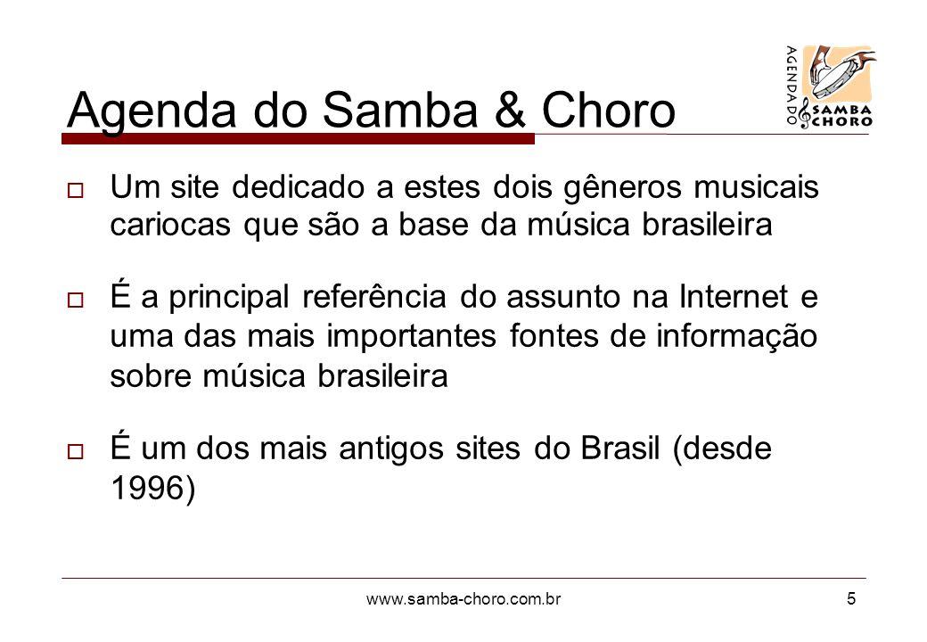 www.samba-choro.com.br5 Agenda do Samba & Choro Um site dedicado a estes dois gêneros musicais cariocas que são a base da música brasileira É a principal referência do assunto na Internet e uma das mais importantes fontes de informação sobre música brasileira É um dos mais antigos sites do Brasil (desde 1996)