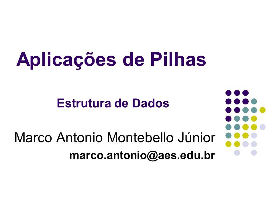Aplicações de Pilhas Marco Antonio Montebello Júnior marco.antonio@aes.edu.br Estrutura de Dados
