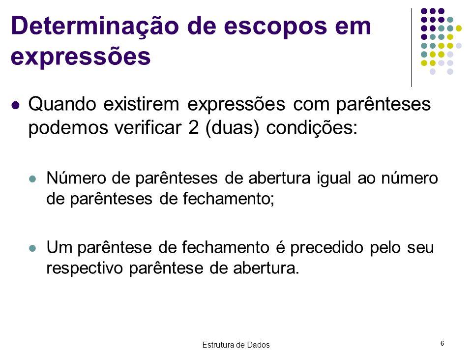 Estrutura de Dados 6 Determinação de escopos em expressões Quando existirem expressões com parênteses podemos verificar 2 (duas) condições: Número de