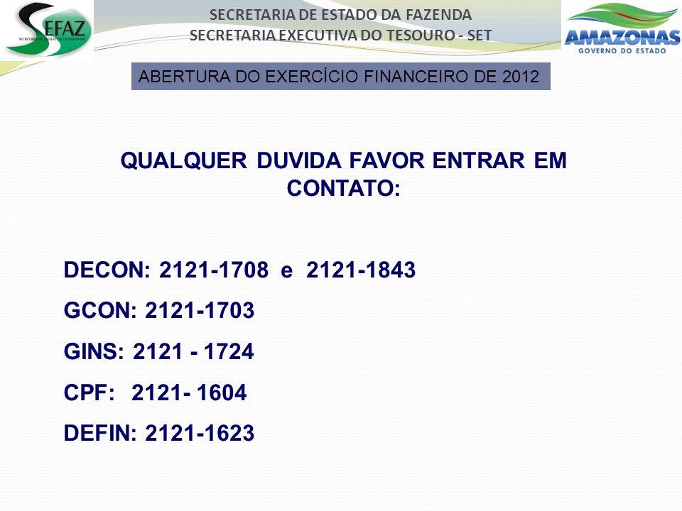 SECRETARIA DE ESTADO DA FAZENDA SECRETARIA EXECUTIVA DO TESOURO - SET QUALQUER DUVIDA FAVOR ENTRAR EM CONTATO: DECON: 2121-1708 e 2121-1843 GCON: 2121-1703 GINS: 2121 - 1724 CPF: 2121- 1604 DEFIN: 2121-1623 ABERTURA DO EXERCÍCIO FINANCEIRO DE 2012