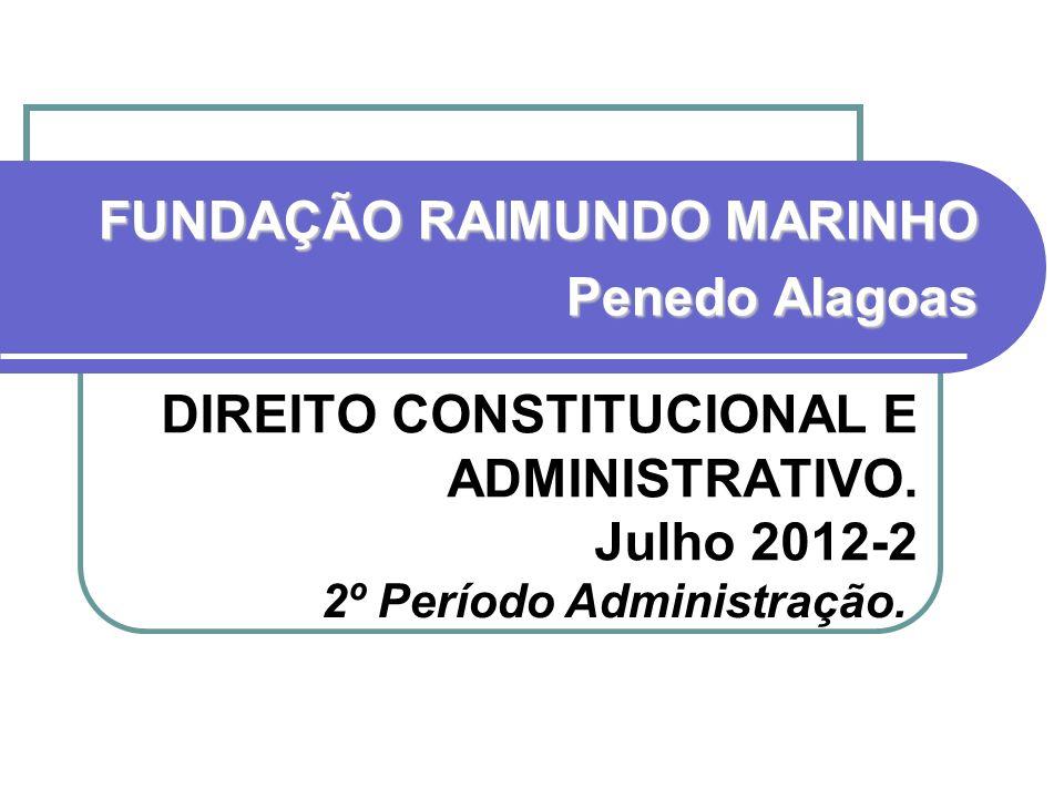DIREITO CONSTITUCIONAL E ADMINISTRATIVO. Julho 2012-2 FUNDAÇÃO RAIMUNDO MARINHO Penedo Alagoas 2º Período Administração.