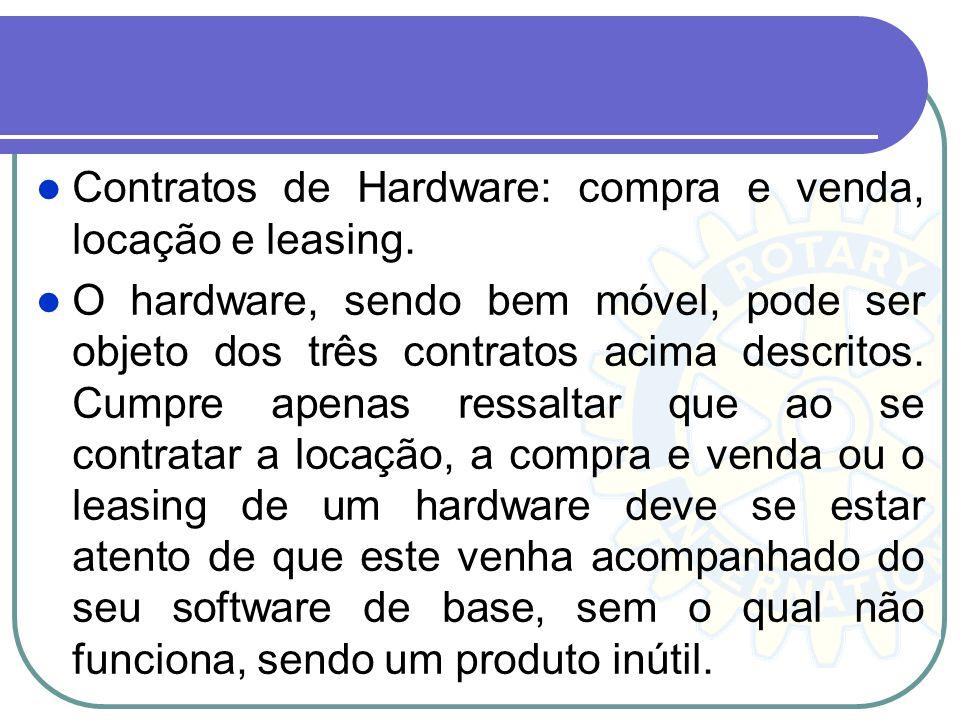 Contratos de Hardware: compra e venda, locação e leasing. O hardware, sendo bem móvel, pode ser objeto dos três contratos acima descritos. Cumpre apen