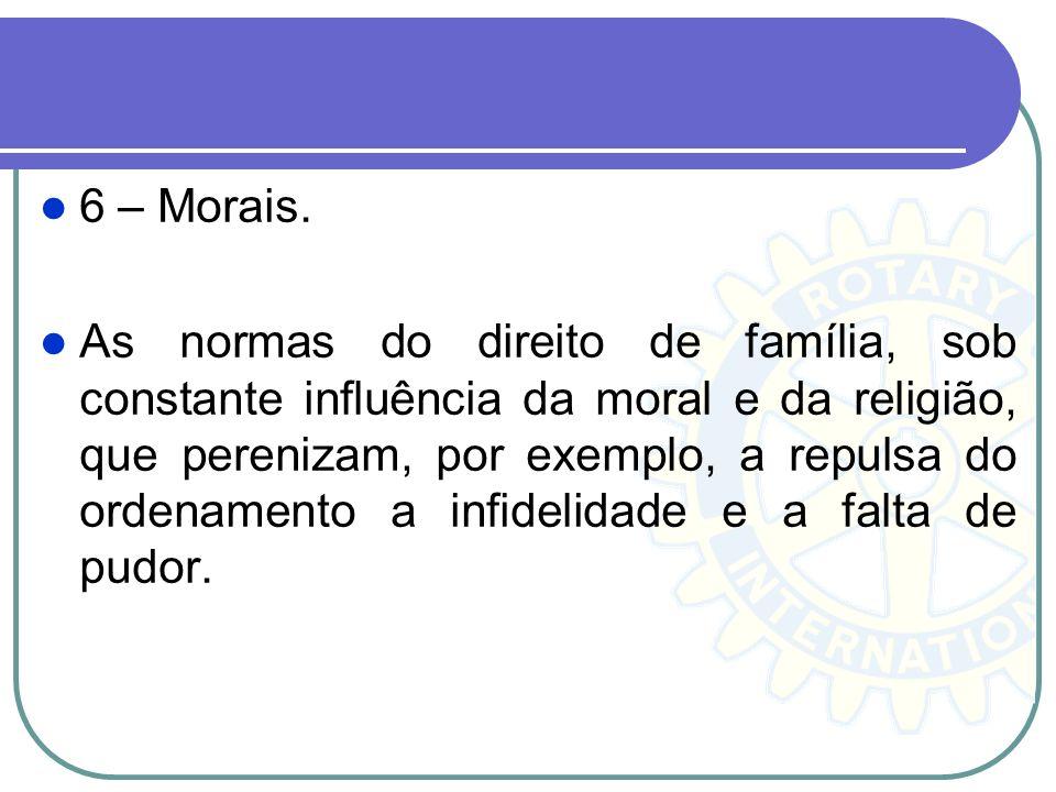 6 – Morais. As normas do direito de família, sob constante influência da moral e da religião, que perenizam, por exemplo, a repulsa do ordenamento a i