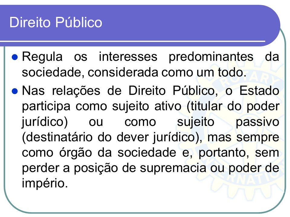 Direito Público Regula os interesses predominantes da sociedade, considerada como um todo. Nas relações de Direito Público, o Estado participa como su