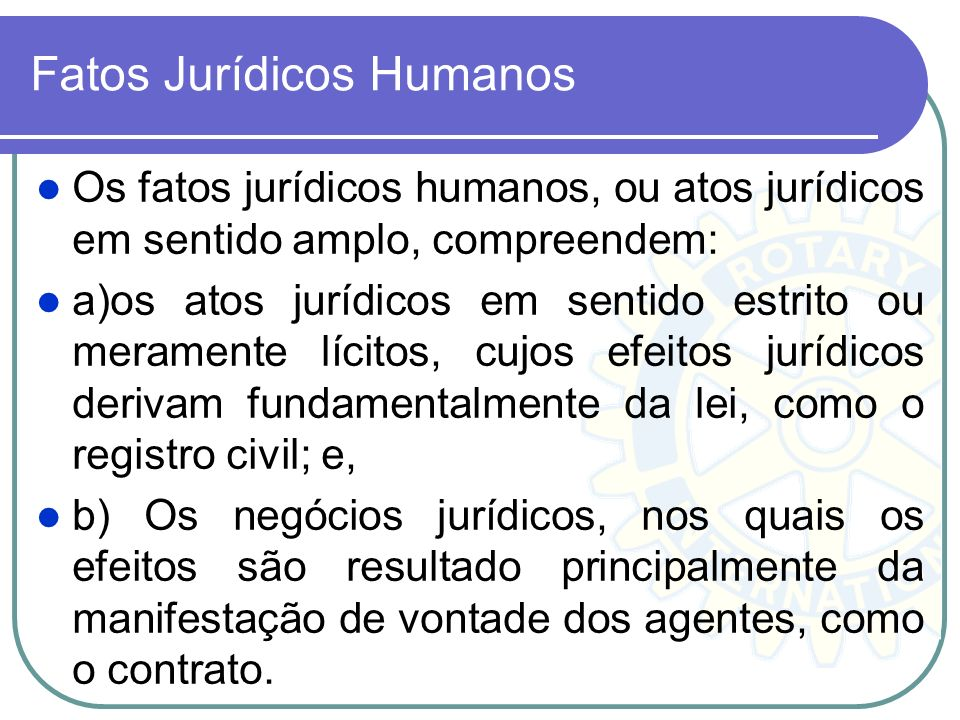Fatos Jurídicos Humanos Os fatos jurídicos humanos, ou atos jurídicos em sentido amplo, compreendem: a)os atos jurídicos em sentido estrito ou meramen