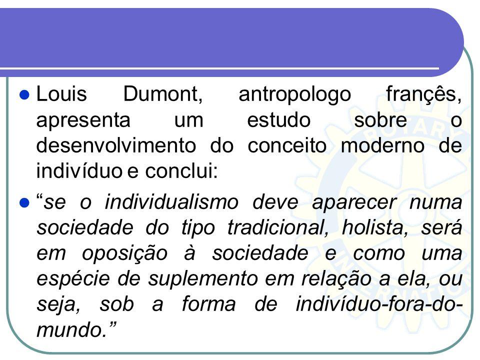 Louis Dumont, antropologo françês, apresenta um estudo sobre o desenvolvimento do conceito moderno de indivíduo e conclui: se o individualismo deve ap