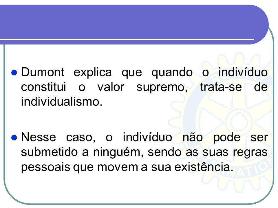 Dumont explica que quando o indivíduo constitui o valor supremo, trata-se de individualismo. Nesse caso, o indivíduo não pode ser submetido a ninguém,