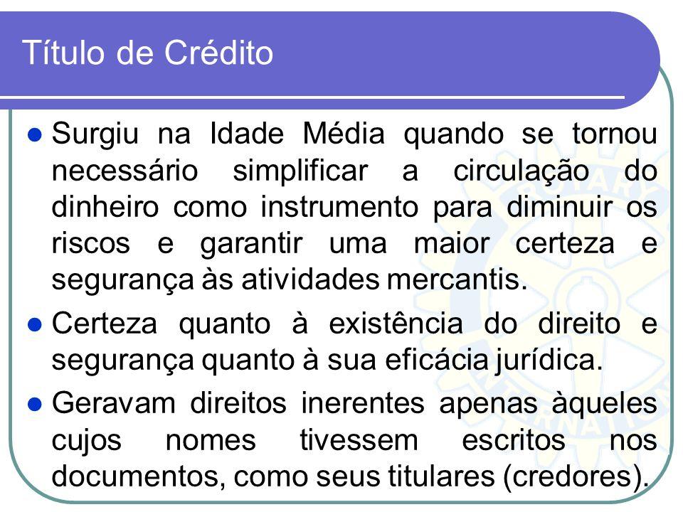 Título de Crédito Surgiu na Idade Média quando se tornou necessário simplificar a circulação do dinheiro como instrumento para diminuir os riscos e ga