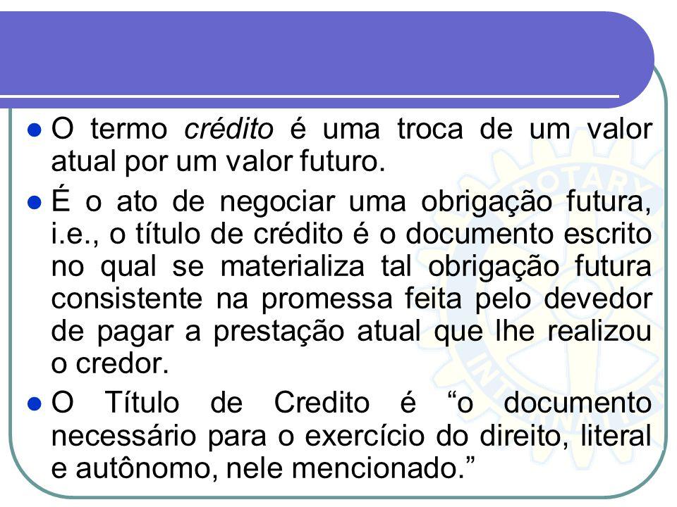 O termo crédito é uma troca de um valor atual por um valor futuro. É o ato de negociar uma obrigação futura, i.e., o título de crédito é o documento e