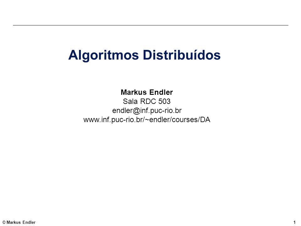 © Markus Endler2 Tópicos 1.Introdução 2.Exclusão Mútua Distribuída 3.Algoritmos de Eleição de Coordenador 4.Problemas de Acordo Distribuído (Distributed Agreement) 5.Serviços de Grupo (Comunicação confiável e Pertinência) 6.Tabelas de Hash Distribuídas 7.Outros assuntos (e.g.