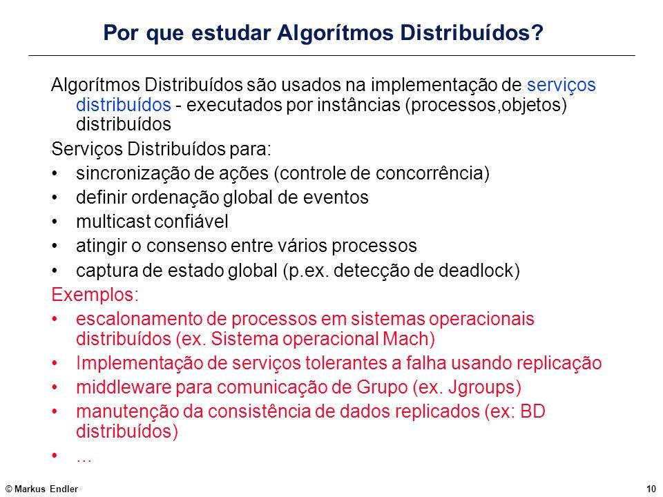 © Markus Endler10 Por que estudar Algorítmos Distribuídos? Algorítmos Distribuídos são usados na implementação de serviços distribuídos - executados p