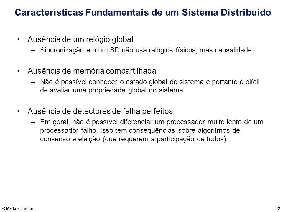 © Markus Endler12 Características Fundamentais de um Sistema Distribuído Ausência de um relógio global –Sincronização em um SD não usa relógios físico