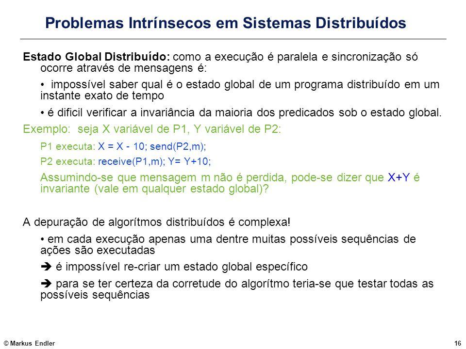 © Markus Endler16 Problemas Intrínsecos em Sistemas Distribuídos Estado Global Distribuído: como a execução é paralela e sincronização só ocorre atrav