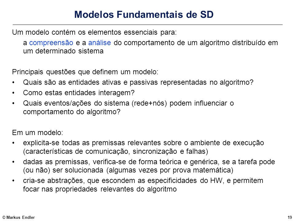 © Markus Endler19 Modelos Fundamentais de SD Um modelo contém os elementos essenciais para: a compreensão e a análise do comportamento de um algoritmo