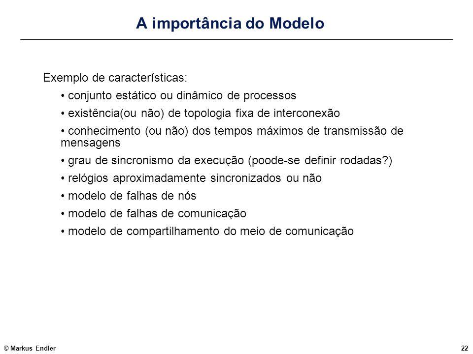 © Markus Endler22 A importância do Modelo Exemplo de características: conjunto estático ou dinâmico de processos existência(ou não) de topologia fixa