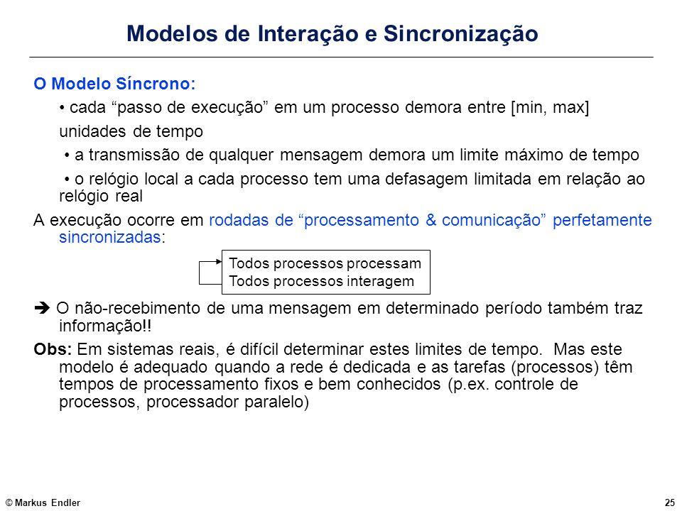 © Markus Endler25 Modelos de Interação e Sincronização O Modelo Síncrono: cada passo de execução em um processo demora entre [min, max] unidades de te