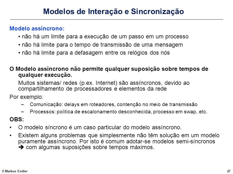 © Markus Endler27 Modelos de Interação e Sincronização Modelo assíncrono: não há um limite para a execução de um passo em um processo não há limite pa