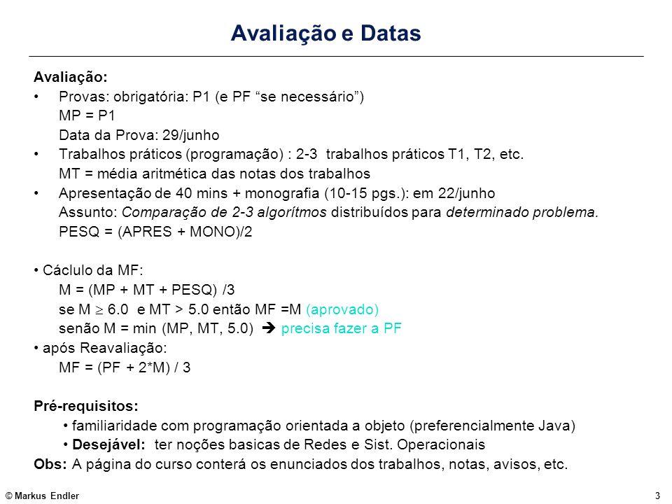 © Markus Endler64 Modelo de Camadas Operating System Language Runtime Hardware, Rede, Roteamaneto Operating System Language Runtime (1) (2) (3) (4) (5) middleware application middleware application Função de cada camada: (1)trata da transmissão de bits; controle de fluxo; integridade; roteamento (2)comunicação fonte-destino; de um stream de bytes (IP, porta), Abstração: sockets (3) modela interação entre elementos da linguagem de programação; como p.ex.