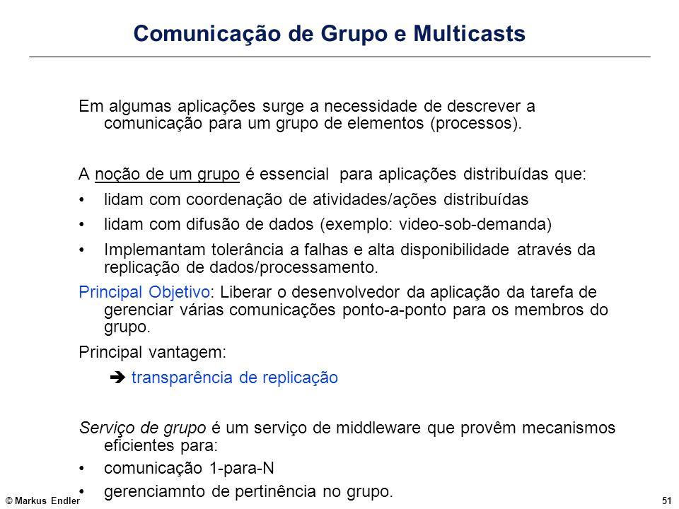 © Markus Endler51 Comunicação de Grupo e Multicasts Em algumas aplicações surge a necessidade de descrever a comunicação para um grupo de elementos (p