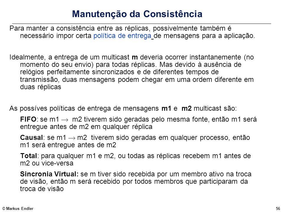 © Markus Endler56 Manutenção da Consistência Para manter a consistência entre as réplicas, possivelmente também é necessário impor certa política de e