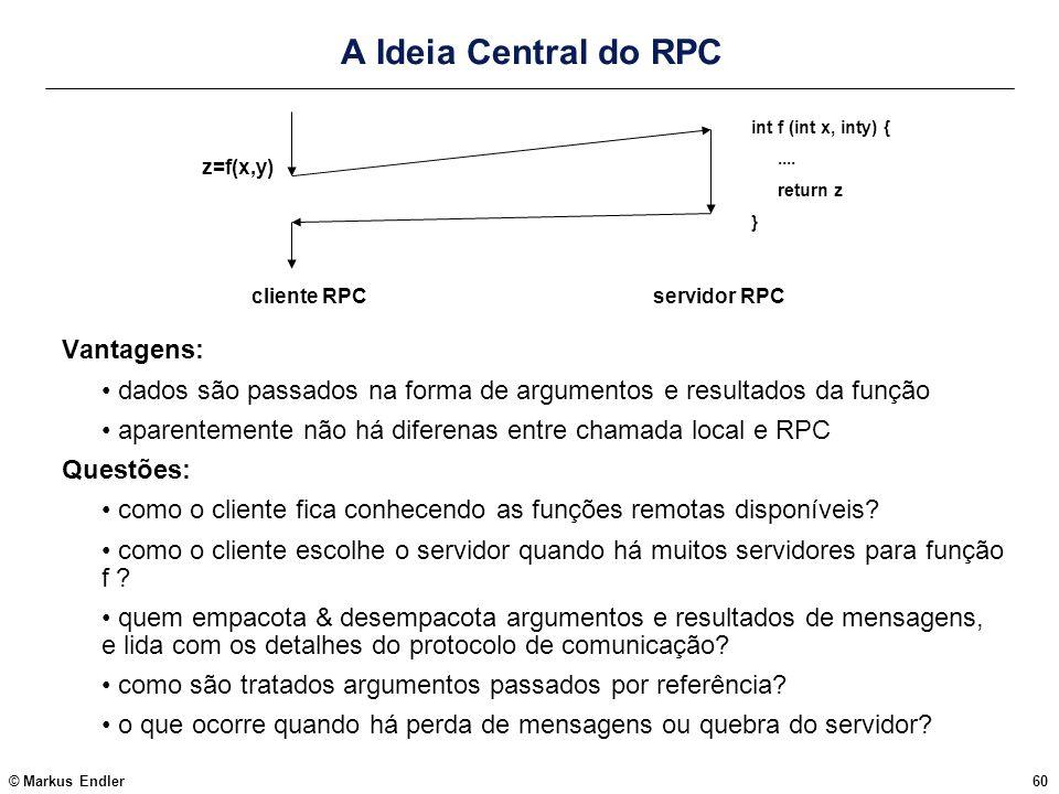 © Markus Endler60 A Ideia Central do RPC z=f(x,y) cliente RPCservidor RPC int f (int x, inty) {.... return z } Vantagens: dados são passados na forma