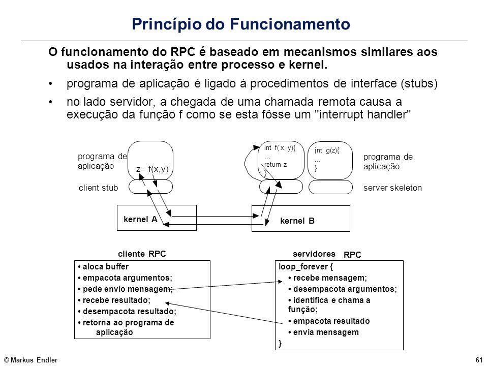 © Markus Endler61 Princípio do Funcionamento O funcionamento do RPC é baseado em mecanismos similares aos usados na interação entre processo e kernel.