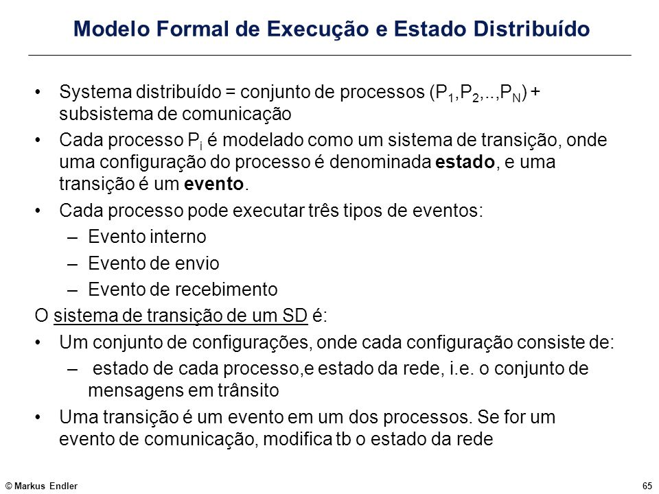 © Markus Endler65 Modelo Formal de Execução e Estado Distribuído Systema distribuído = conjunto de processos (P 1,P 2,..,P N ) + subsistema de comunic