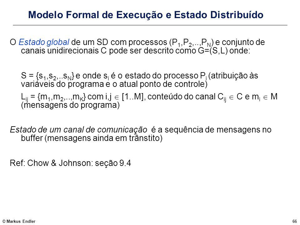 © Markus Endler66 Modelo Formal de Execução e Estado Distribuído O Estado global de um SD com processos (P 1,P 2,..,P N ) e conjunto de canais unidire