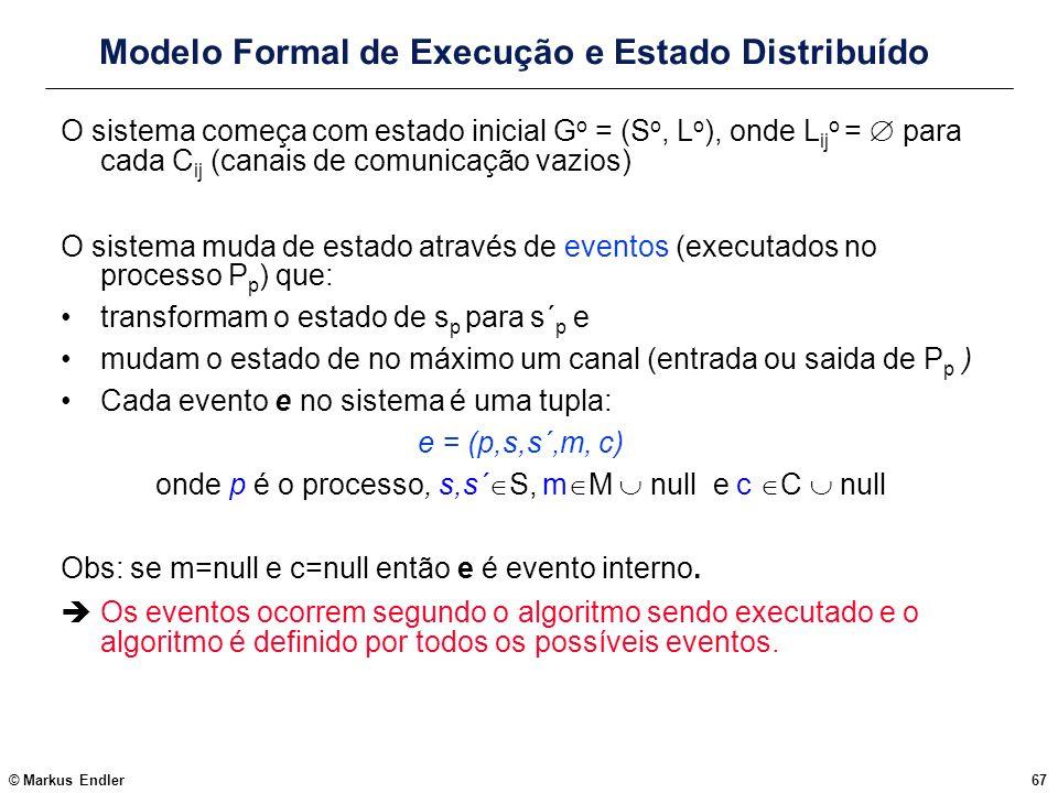 © Markus Endler67 Modelo Formal de Execução e Estado Distribuído O sistema começa com estado inicial G o = (S o, L o ), onde L ij o = para cada C ij (
