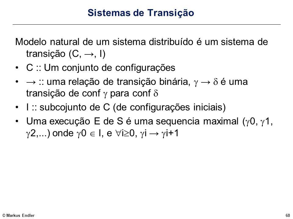 © Markus Endler68 Sistemas de Transição Modelo natural de um sistema distribuído é um sistema de transição (C,, I) C :: Um conjunto de configurações :