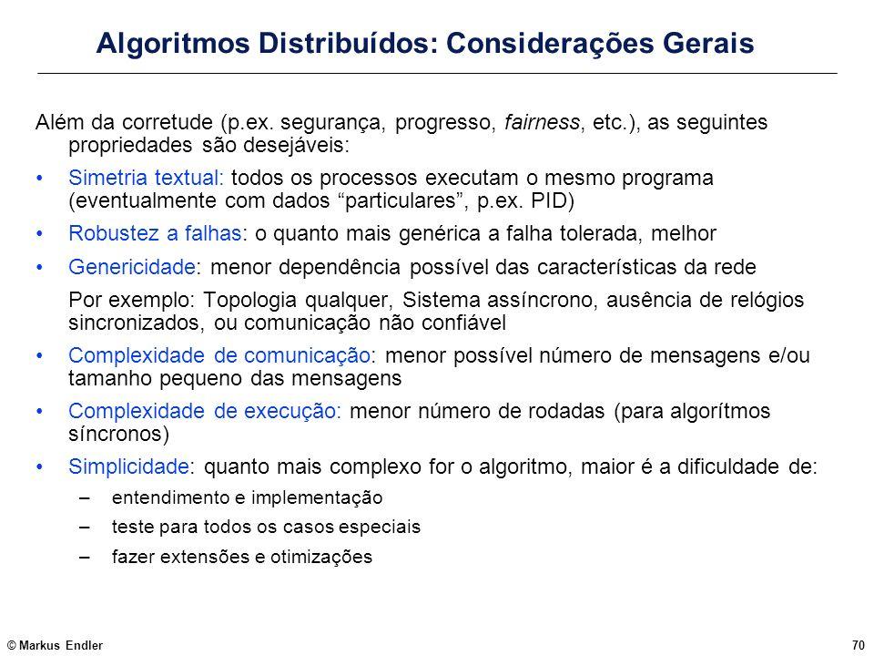 © Markus Endler70 Algoritmos Distribuídos: Considerações Gerais Além da corretude (p.ex. segurança, progresso, fairness, etc.), as seguintes proprieda