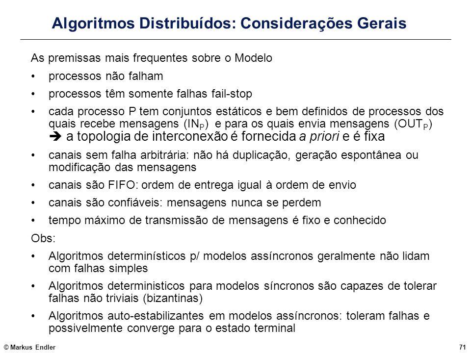 © Markus Endler71 Algoritmos Distribuídos: Considerações Gerais As premissas mais frequentes sobre o Modelo processos não falham processos têm somente